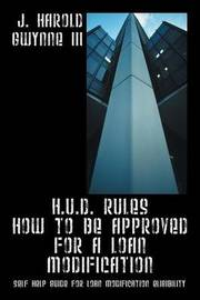 H.U.D. Rules How to Be Approved for a Loan Modification: Self Help Guide for Loan Modification Eligibility by J Harold Gwynne III