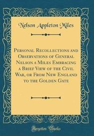 Personal Recollections and Observations of General Nelson a Miles Embracing a Brief View of the Civil War, or from New England to the Golden Gate (Classic Reprint) by Nelson Appleton Miles