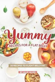 Yummy Recipes for A Flat Belly by Allie Allen