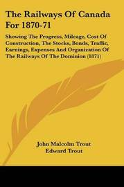 The Railways of Canada for 1870-71: Showing the Progress, Mileage, Cost of Construction, the Stocks, Bonds, Traffic, Earnings, Expenses and Organization of the Railways of the Dominion (1871) by Edward Trout image