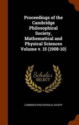 Proceedings of the Cambridge Philosophical Society, Mathematical and Physical Sciences Volume V. 15 (1908-10) by Cambridge Philosophical Society