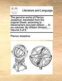 The Genuine Works of Flavius Josephus; Translated from the Original Greek, According to Havercamp's Accurate Edition: ... in Six Volumes. by William Whiston, ... Volume 5 of 6 by Flavius Josephus