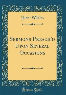Sermons Preach'd Upon Several Occasions (Classic Reprint) by John Wilkins image