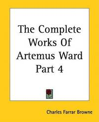The Complete Works Of Artemus Ward Part 4 by Charles Farrar Browne