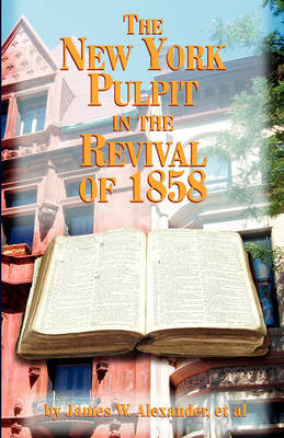 The New York Pulpit in the Revival of 1858 by James W Alexander