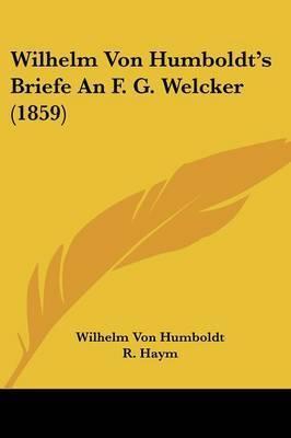 Wilhelm Von Humboldt's Briefe An F. G. Welcker (1859) by Wilhelm Von Humboldt