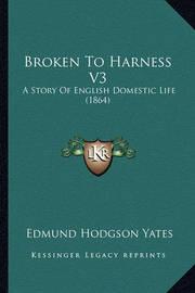 Broken to Harness V3: A Story of English Domestic Life (1864) by Edmund Hodgson Yates