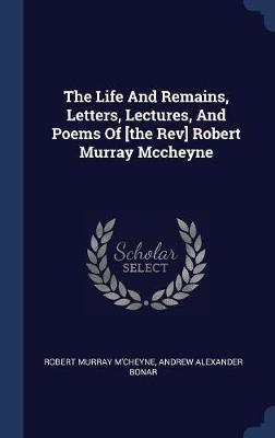 The Life and Remains, Letters, Lectures, and Poems of [the REV] Robert Murray McCheyne by Robert Murray M'Cheyne