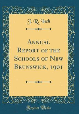 Annual Report of the Schools of New Brunswick, 1901 (Classic Reprint) by J R Inch