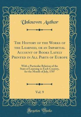 The History of the Works of the Learned, or an Impartial Account of Books Lately Printed in All Parts of Europe, Vol. 9 by Unknown Author image