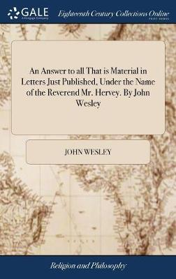 An Answer to All That Is Material in Letters Just Published, Under the Name of the Reverend Mr. Hervey. by John Wesley by John Wesley