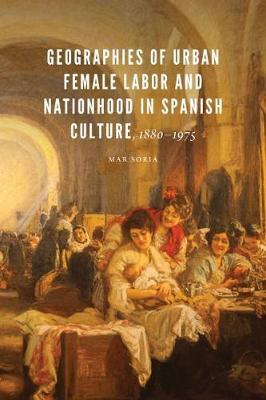 Geographies of Urban Female Labor and Nationhood in Spanish Culture, 1880-1975 by Mar Soria