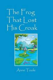The Frog That Lost His Croak by Anne Toole