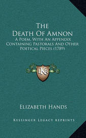 The Death of Amnon: A Poem, with an Appendix Containing Pastorals and Other Poetical Pieces (1789) by Elizabeth Hands