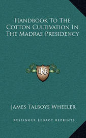 Handbook to the Cotton Cultivation in the Madras Presidency by James Talboys Wheeler