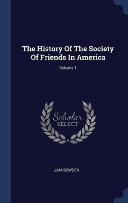 The History of the Society of Friends in America; Volume 1 by Jam Bowden image
