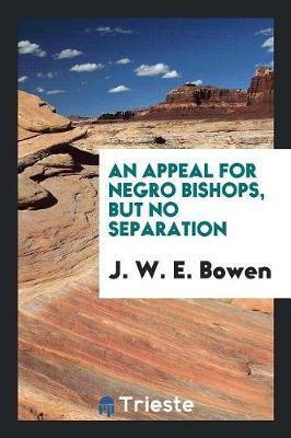 An Appeal for Negro Bishops, But No Separation by J W E Bowen