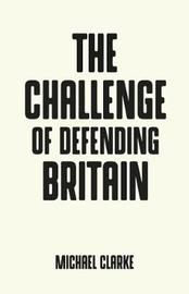 The Challenge of Defending Britain by Michael Clarke