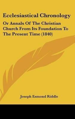 Ecclesiastical Chronology: Or Annals of the Christian Church from Its Foundation to the Present Time (1840) by Joseph Esmond Riddle