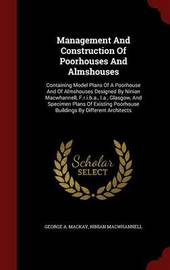 Management and Construction of Poorhouses and Almshouses by George A MacKay