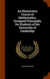 An Elementary Course of Mathematics, Designed Principally for Students of the University of Cambridge by Harvey Goodwin image