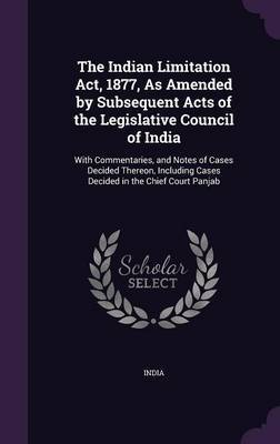 The Indian Limitation ACT, 1877, as Amended by Subsequent Acts of the Legislative Council of India