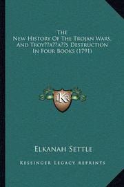 The New History of the Trojan Wars, and Troyacentsa -A Centss Destruction in Four Books (1791) by Elkanah Settle