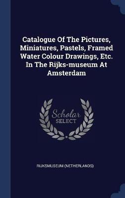 Catalogue of the Pictures, Miniatures, Pastels, Framed Water Colour Drawings, Etc. in the Rijks-Museum at Amsterdam by Rijksmuseum (Netherlands) image