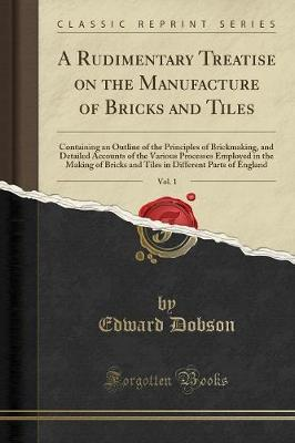 A Rudimentary Treatise on the Manufacture of Bricks and Tiles, Vol. 1 by Edward Dobson image