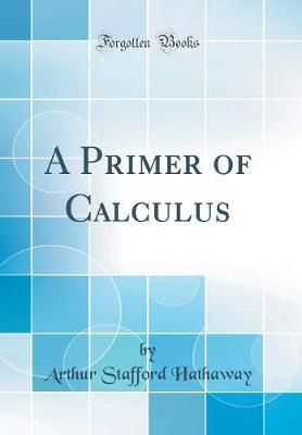 A Primer of Calculus (Classic Reprint) by Arthur Stafford Hathaway