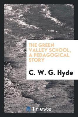 The Green Valley School, a Pedagogical Story by C W G Hyde