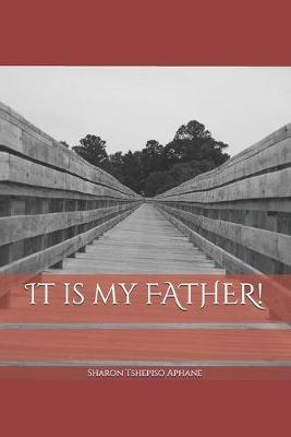 It is my FATHER! by Sharon Tshepiso Aphane