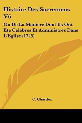 Histoire Des Sacremens V6: Ou De La Maniere Dont Ils Ont Ete Celebres Et Administres Dans La -- Eglise (1745) by C Chardon