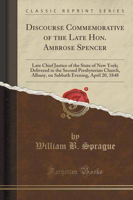 Discourse Commemorative of the Late Hon. Ambrose Spencer by William B Sprague