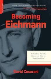 Becoming Eichmann by David Cesarani
