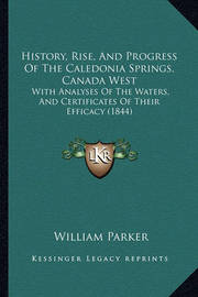 History, Rise, and Progress of the Caledonia Springs, Canada West: With Analyses of the Waters, and Certificates of Their Efficacy (1844) by William Parker image