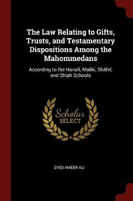 The Law Relating to Gifts, Trusts, and Testamentary Dispositions Among the Mahommedans by Syed Ameer Ali
