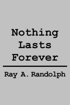 Nothing Lasts Forever by RAY A. RANDOLPH