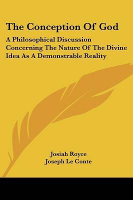 The Conception Of God: A Philosophical Discussion Concerning The Nature Of The Divine Idea As A Demonstrable Reality by G H Howison