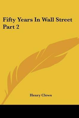 Fifty Years In Wall Street Part 2 by Henry Clews