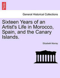 Sixteen Years of an Artist's Life in Morocco, Spain, and the Canary Islands. Vol. II by Elizabeth Murray