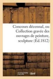 Concours Decennal, Ou Collection Gravee Des Ouvrages de Peinture, Sculpture, Architecture by Filhol Et Bourdon