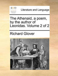 The Athenaid, a Poem, by the Author of Leonidas. Volume 2 of 2 by Richard Glover