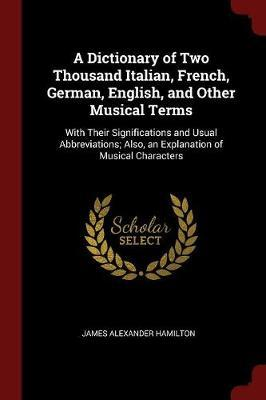 A Dictionary of Two Thousand Italian, French, German, English, and Other Musical Terms by James Alexander Hamilton