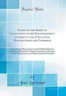 Essays on the Spirit of Legislation, in the Encouragement of Agriculture, Population, Manufactures, and Commerce by Jean Bertrand