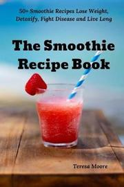 The Smoothie Recipe Book by Teresa Moore