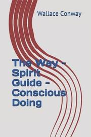 The Way - Spirit Guide - Conscious Doing by Wallace Conway