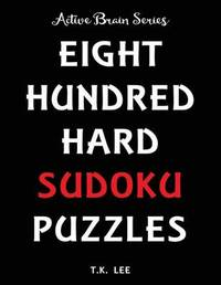 800 Hard Sudoku Puzzles to Keep Your Brain Active for Hours by T K Lee