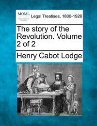 The Story of the Revolution. Volume 2 of 2 by Henry Cabot Lodge