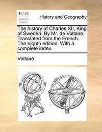 The History of Charles XII, King of Sweden. by Mr. de Voltaire. Translated from the French. the Eighth Edition. with a Complete Index. by Voltaire